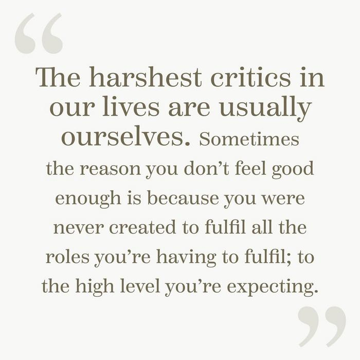 """The harshest critics in our lives are usually ourselves. Sometimes the reason you don't feel good enough is because you were never created to fulfil all the roles you're having to fulfil; to the high level you're expecting."""