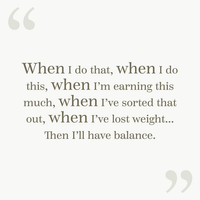 """When I do that, when I do this, when I'm earning this much, when I've sorted that out, when I've lost weight... Then I'll have balance."""