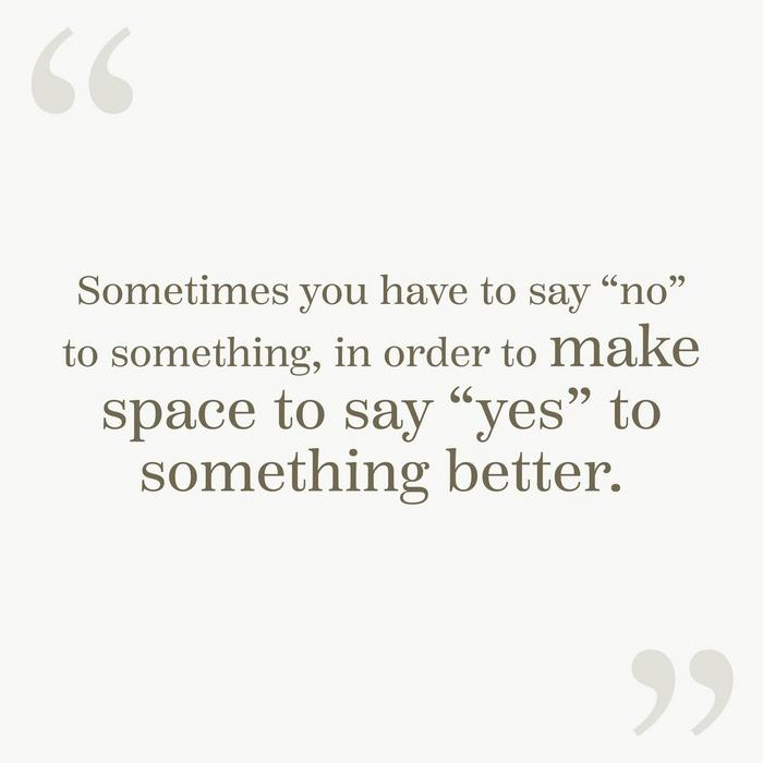 """Sometimes you have to say ""no"" to something, in order to make space to say ""yes"" to something better."""