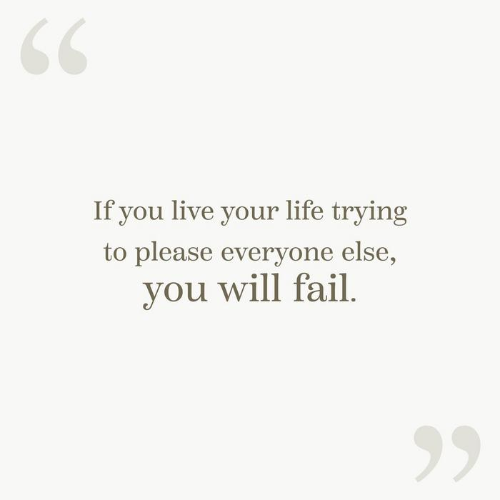 """If you live your life trying to please everyone else, you will fail."""