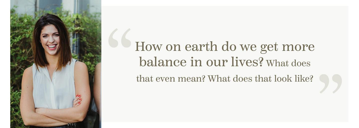 """How on earth do we get more balance in our lives? What does that even mean? What does that look like?"""