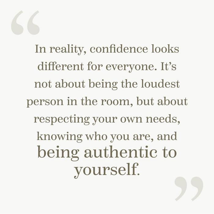 """In reality, confidence looks different for everyone. It's not about being the loudest person in the room, but about respecting your own needs, knowing who you are, and being authentic to yourself."""