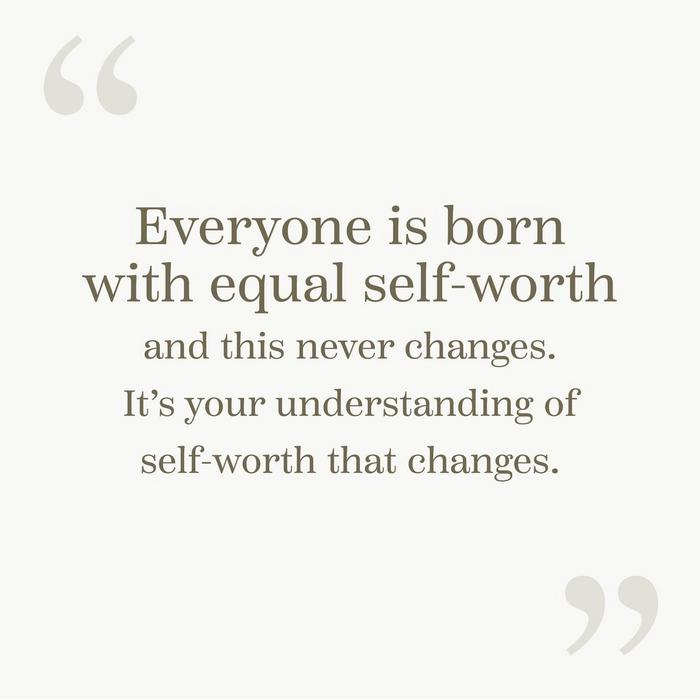 """Everyone is born with equal self-worth and this never changes. It's your understanding of self-worth that changes."""