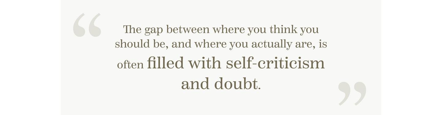 """The gap between where you think you should be, and where you actually are, is often filled with self-criticism and doubt."""